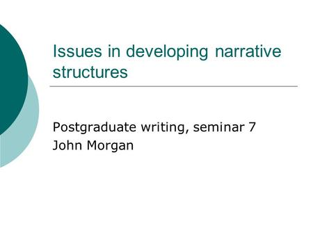 Issues in developing narrative structures Postgraduate writing, seminar 7 John Morgan.