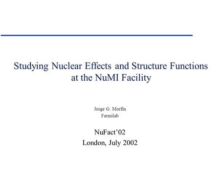Studying Nuclear Effects and Structure Functions at the NuMI Facility Jorge G. Morfín Fermilab NuFact'02 London, July 2002.