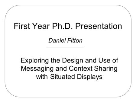 First Year Ph.D. Presentation Daniel Fitton Exploring the Design and Use of Messaging and Context Sharing with Situated Displays.