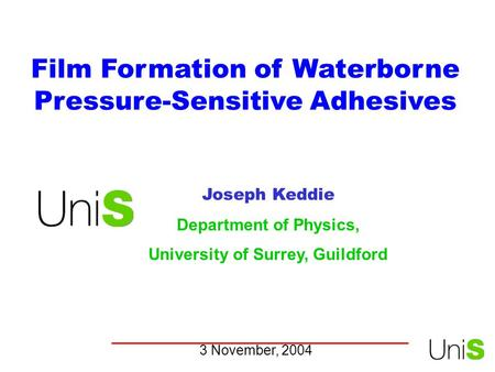 Film Formation of Waterborne Pressure-Sensitive Adhesives Joseph Keddie Department of Physics, University of Surrey, Guildford 3 November, 2004.
