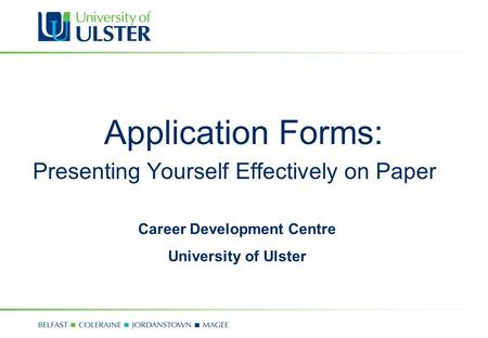 Application Forms: Presenting Yourself Effectively on Paper Career Development Centre University of Ulster.