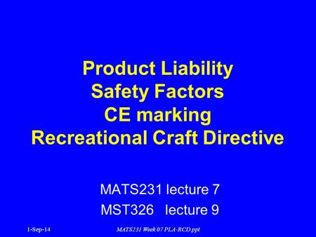 1-Sep-14MATS231 Week 07 PLA-RCD.ppt Product Liability Safety Factors CE marking Recreational Craft Directive MATS231 lecture 7 MST326 lecture 9.