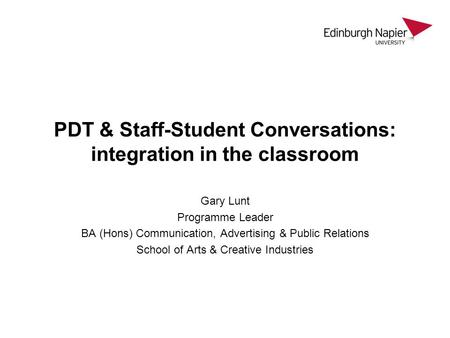 PDT & Staff-Student Conversations: integration in the classroom Gary Lunt Programme Leader BA (Hons) Communication, Advertising & Public Relations School.