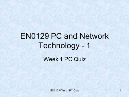 EN0129 Week 1 PC Quiz1 Week 1 PC Quiz EN0129 PC and Network Technology - 1.