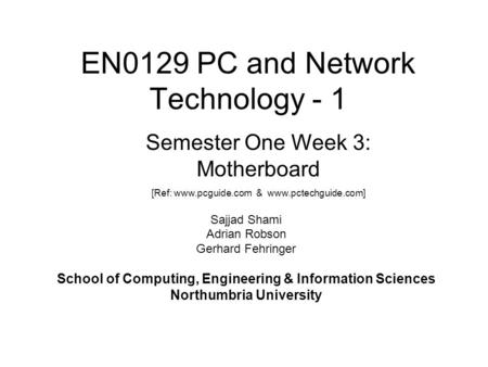 EN0129 PC and Network Technology - 1 Sajjad Shami Adrian Robson Gerhard Fehringer School of Computing, Engineering & Information Sciences Northumbria University.