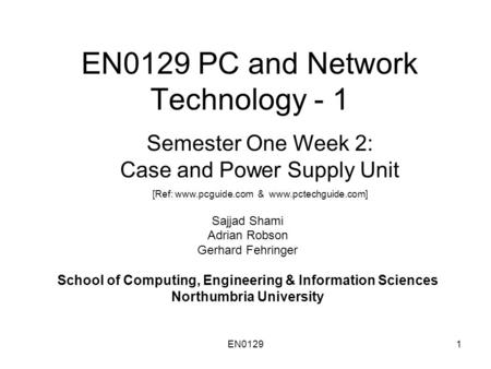 EN01291 EN0129 PC and Network Technology - 1 Sajjad Shami Adrian Robson Gerhard Fehringer School of Computing, Engineering & Information Sciences Northumbria.