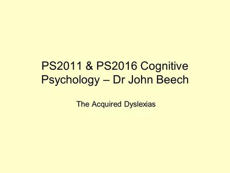 PS2011 & PS2016 Cognitive Psychology – Dr John Beech The Acquired Dyslexias.