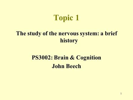 1 Topic 1 The study of the nervous system: a brief history PS3002: Brain & Cognition John Beech.