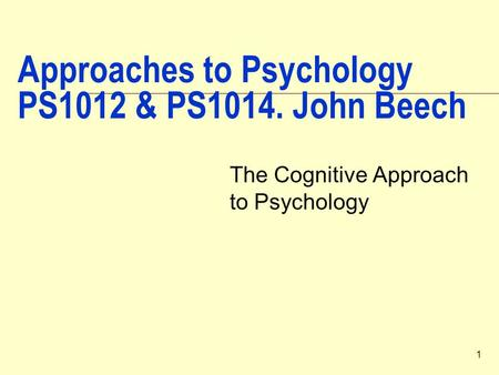 1 Approaches to Psychology PS1012 & PS1014. John Beech The Cognitive Approach to Psychology.