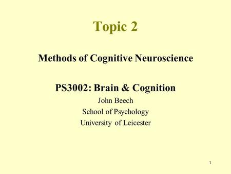 1 Topic 2 Methods of Cognitive Neuroscience PS3002: Brain & Cognition John Beech School of Psychology University of Leicester.