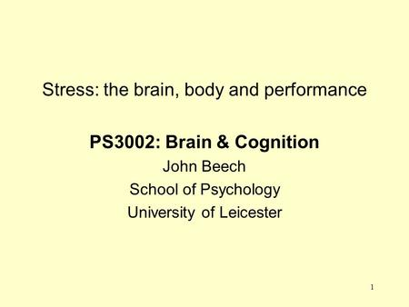 1 Stress: the brain, body and performance PS3002: Brain & Cognition John Beech School of Psychology University of Leicester.