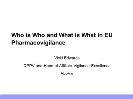 Who is Who and What is What in EU Pharmacovigilance Vicki Edwards QPPV and Head of Affiliate Vigilance Excellence AbbVie.