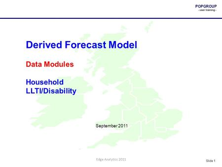 POPGROUP - user training - Slide 1 Edge Analytics 2011 Derived Forecast Model Data Modules Household LLTI/Disability September 2011.