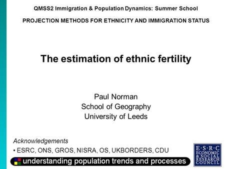 QMSS2 Immigration & Population Dynamics: Summer School PROJECTION METHODS FOR ETHNICITY AND IMMIGRATION STATUS The estimation of ethnic fertility Paul.