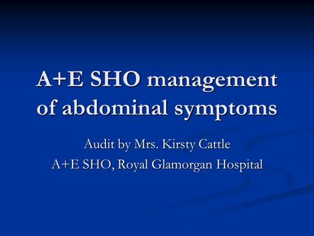 A+E SHO management of abdominal symptoms Audit by Mrs. Kirsty Cattle A+E SHO, Royal Glamorgan Hospital.