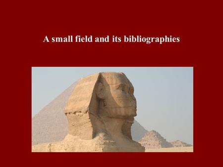 A small field and its bibliographies. Egyptology covers from 5000 BCE or earlier to around 400 CE Egypt and northernmost areas of Sudan very wide range.