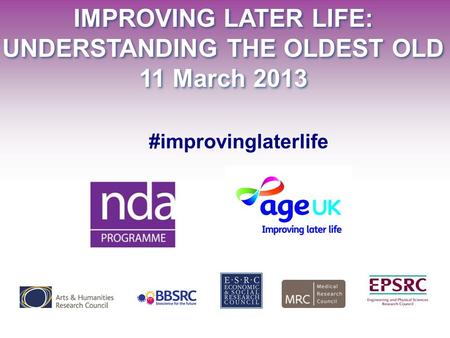 IMPROVING LATER LIFE: UNDERSTANDING THE OLDEST OLD 11 March 2013 IMPROVING LATER LIFE: UNDERSTANDING THE OLDEST OLD 11 March 2013 #improvinglaterlife.