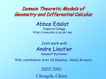 Joint work with Andre Lieutier Dassault Systemes Domain Theoretic Models of Geometry and Differential Calculus Abbas Edalat Imperial College