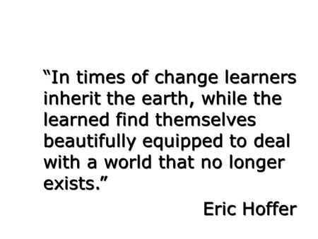 """In times of change learners inherit the earth, while the learned find themselves beautifully equipped to deal with a world that no longer exists."" Eric."