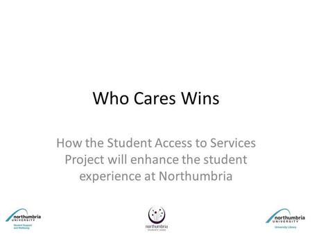 Who Cares Wins How the Student Access to Services Project will enhance the student experience at Northumbria.