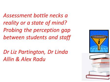 Assessment bottle necks a reality or a state of mind? Probing the perception gap between students and staff Dr Liz Partington, Dr Linda Allin & Alex Radu.