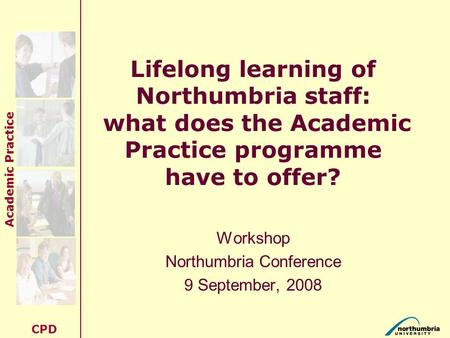 Academic Practice CPD Lifelong learning of Northumbria staff: what does the Academic Practice programme have to offer? Workshop Northumbria Conference.