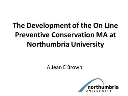 The Development of the On Line Preventive Conservation MA at Northumbria University A Jean E Brown.