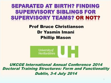 Prof Bruce Christianson Dr Yasmin Imani Phillip Mason UKCGE International Annual Conference 2014 Doctoral Training Structures: Form and Functionality Dublin,