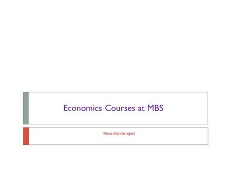 Reza Salehnejad Economics Courses at MBS. Economic Courses  First Year: 1. Economics Principles (first semester)  Second Year: 1. Introductory / Intermediary.