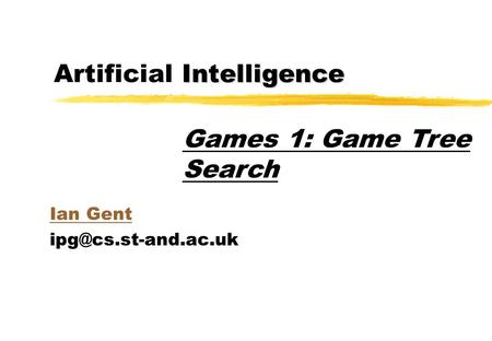 Intelligence Artificial Intelligence Ian Gent Games 1: Game Tree Search.