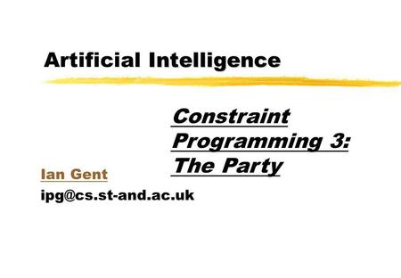 Intelligence Artificial Intelligence Ian Gent Constraint Programming 3: The Party.