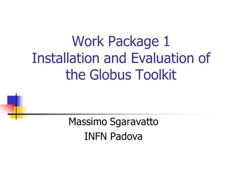 Work Package 1 Installation and Evaluation of the Globus Toolkit Massimo Sgaravatto INFN Padova.