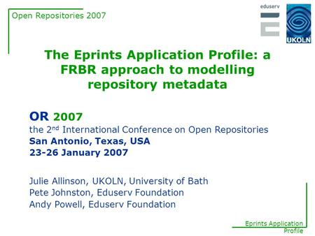 Open Repositories 2007 Eprints Application Profile The Eprints Application Profile: a FRBR approach to modelling repository metadata Julie Allinson, UKOLN,