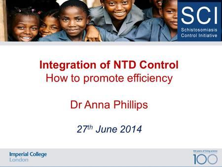 100 years of living science Date Location of Event Integration of NTD Control How to promote efficiency Dr Anna Phillips 27 th June 2014.