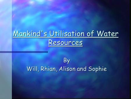Mankind's Utilisation of Water Resources By Will, Rhian, Alison and Sophie.
