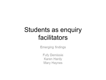 Students as enquiry facilitators Emerging findings Fufy Demissie Karen Hardy Mary Haynes.