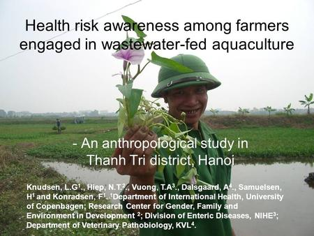 Health risk awareness among farmers engaged in wastewater-fed aquaculture - An anthropological study in Thanh Tri district, Hanoi Knudsen, L.G 1., Hiep,