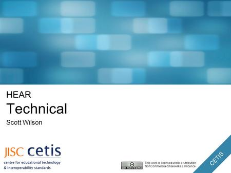 CETIS HEAR Technical Scott Wilson This work is licensed under a Attribution- NonCommercial-ShareAlike 2.0 licence.