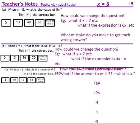L5 Teacher's Notes Topic: Alg - substitution How could we change the question? Eg: what if x = 7 etc what if the expression is 6x etc What mistake do you.