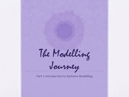 The Modelling Journey Part 1: Introduction to Systems Modelling.