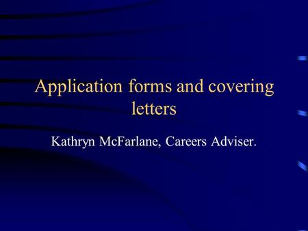 Application forms and covering letters Kathryn McFarlane, Careers Adviser.