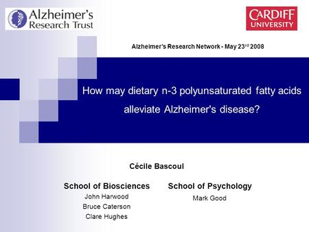 School of Biosciences John Harwood Bruce Caterson Clare Hughes How may dietary n-3 polyunsaturated fatty acids alleviate Alzheimer's disease? Alzheimer's.
