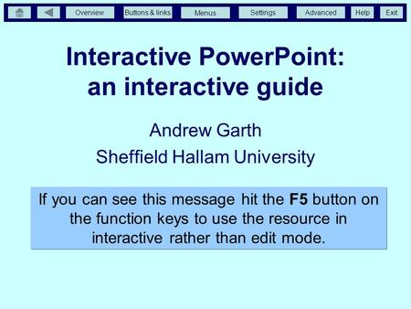 OverviewButtons & linksSettingsAdvancedExit Menus Help Interactive PowerPoint: an interactive guide Andrew Garth Sheffield Hallam University If you can.