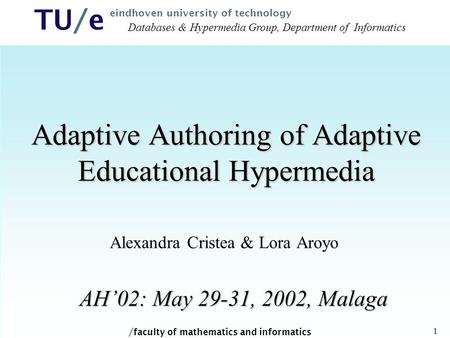 / faculty of mathematics and informatics TU/e eindhoven university of technology 1 Adaptive Authoring of Adaptive Educational Hypermedia Alexandra Cristea.