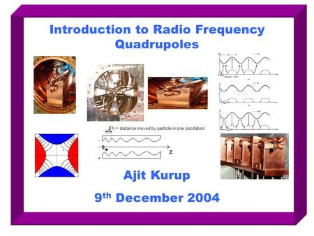 Introduction to Radio Frequency Quadrupoles Ajit Kurup 9 th December 2004 z  = distance moved by particle in one oscillation + -