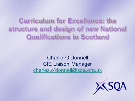 Curriculum for Excellence: the structure and design of new National Qualifications in Scotland Charlie O'Donnell CfE Liaison Manager