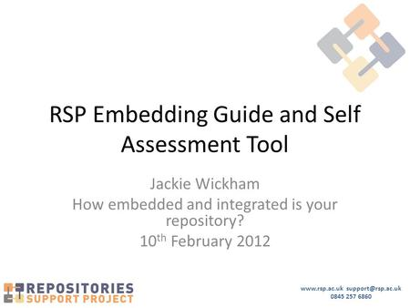 0845 257 6860 RSP Embedding Guide and Self Assessment Tool Jackie Wickham How embedded and integrated is your repository?