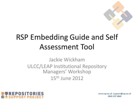 0845 257 6860 RSP Embedding Guide and Self Assessment Tool Jackie Wickham ULCC/LEAP Institutional Repository Managers'