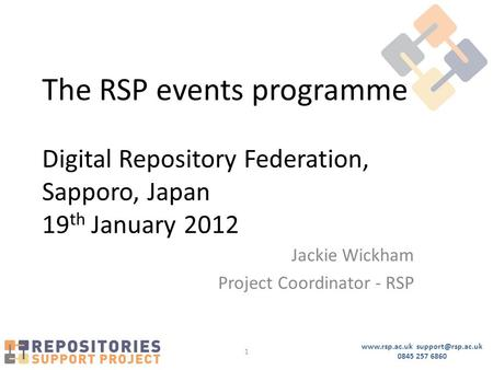 0845 257 6860 1 The RSP events programme Digital Repository Federation, Sapporo, Japan 19 th January 2012 Jackie Wickham.