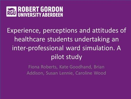 Experience, perceptions and attitudes of healthcare students undertaking an inter-professional ward simulation. A pilot study Fiona Roberts, Kate Goodhand,